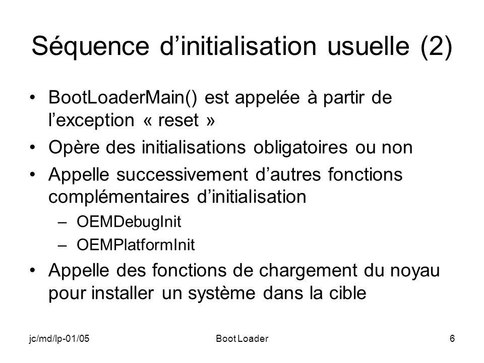 jc/md/lp-01/05Boot Loader6 Séquence dinitialisation usuelle (2) BootLoaderMain() est appelée à partir de lexception « reset » Opère des initialisations obligatoires ou non Appelle successivement dautres fonctions complémentaires dinitialisation –OEMDebugInit –OEMPlatformInit Appelle des fonctions de chargement du noyau pour installer un système dans la cible