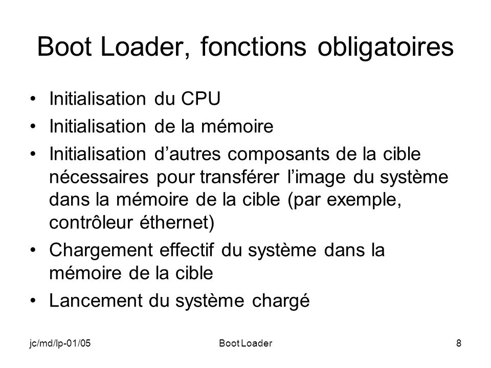 jc/md/lp-01/05Boot Loader8 Boot Loader, fonctions obligatoires Initialisation du CPU Initialisation de la mémoire Initialisation dautres composants de la cible nécessaires pour transférer limage du système dans la mémoire de la cible (par exemple, contrôleur éthernet) Chargement effectif du système dans la mémoire de la cible Lancement du système chargé