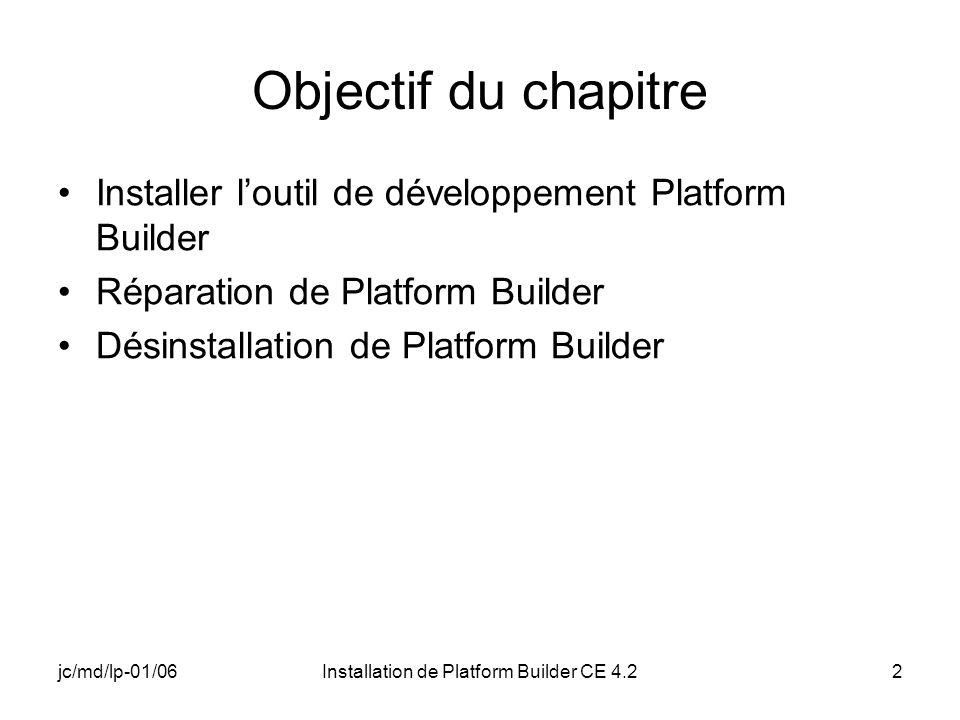 jc/md/lp-01/06Installation de Platform Builder CE 4.22 Objectif du chapitre Installer loutil de développement Platform Builder Réparation de Platform Builder Désinstallation de Platform Builder