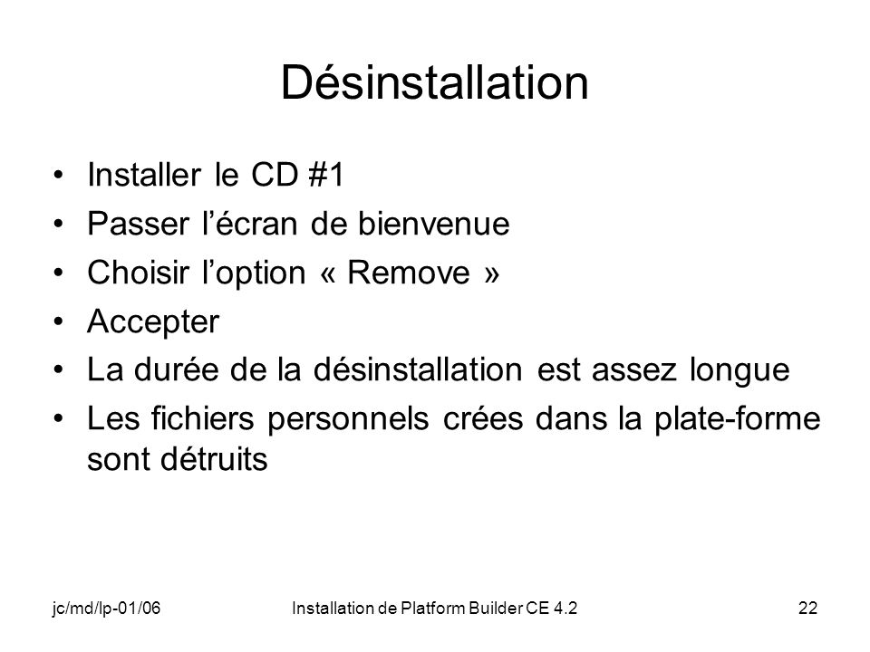 jc/md/lp-01/06Installation de Platform Builder CE 4.222 Désinstallation Installer le CD #1 Passer lécran de bienvenue Choisir loption « Remove » Accep