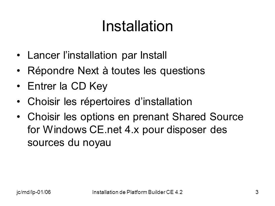 jc/md/lp-01/06Installation de Platform Builder CE 4.23 Installation Lancer linstallation par Install Répondre Next à toutes les questions Entrer la CD Key Choisir les répertoires dinstallation Choisir les options en prenant Shared Source for Windows CE.net 4.x pour disposer des sources du noyau