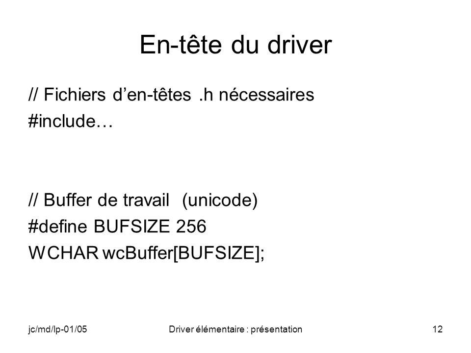 jc/md/lp-01/05Driver élémentaire : présentation12 En-tête du driver // Fichiers den-têtes.h nécessaires #include… // Buffer de travail (unicode) #define BUFSIZE 256 WCHAR wcBuffer[BUFSIZE];