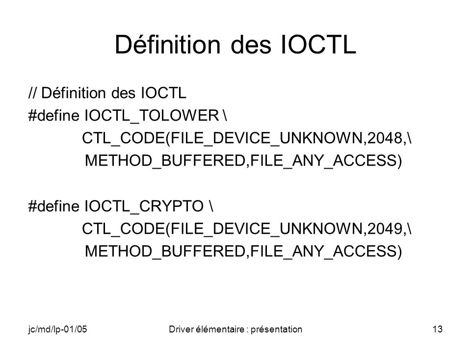 jc/md/lp-01/05Driver élémentaire : présentation13 Définition des IOCTL // Définition des IOCTL #define IOCTL_TOLOWER \ CTL_CODE(FILE_DEVICE_UNKNOWN,2048,\ METHOD_BUFFERED,FILE_ANY_ACCESS) #define IOCTL_CRYPTO \ CTL_CODE(FILE_DEVICE_UNKNOWN,2049,\ METHOD_BUFFERED,FILE_ANY_ACCESS)