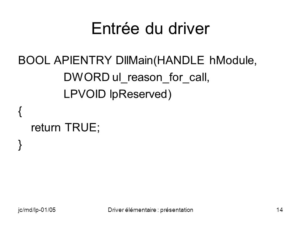 jc/md/lp-01/05Driver élémentaire : présentation14 Entrée du driver BOOL APIENTRY DllMain(HANDLE hModule, DWORD ul_reason_for_call, LPVOID lpReserved) { return TRUE; }