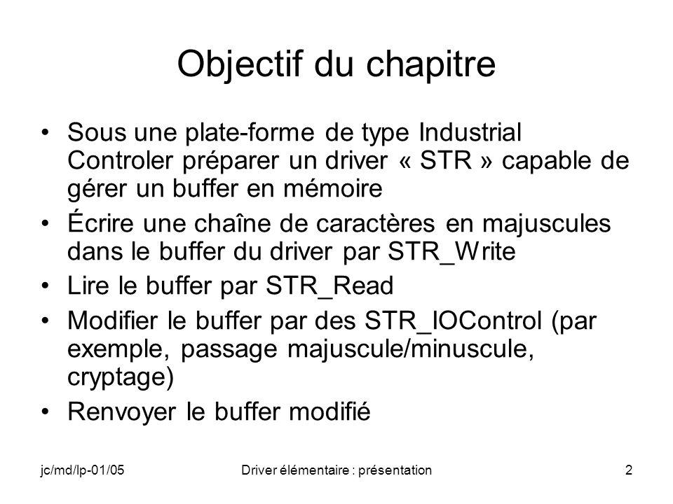 jc/md/lp-01/05Driver élémentaire : présentation2 Objectif du chapitre Sous une plate-forme de type Industrial Controler préparer un driver « STR » capable de gérer un buffer en mémoire Écrire une chaîne de caractères en majuscules dans le buffer du driver par STR_Write Lire le buffer par STR_Read Modifier le buffer par des STR_IOControl (par exemple, passage majuscule/minuscule, cryptage) Renvoyer le buffer modifié