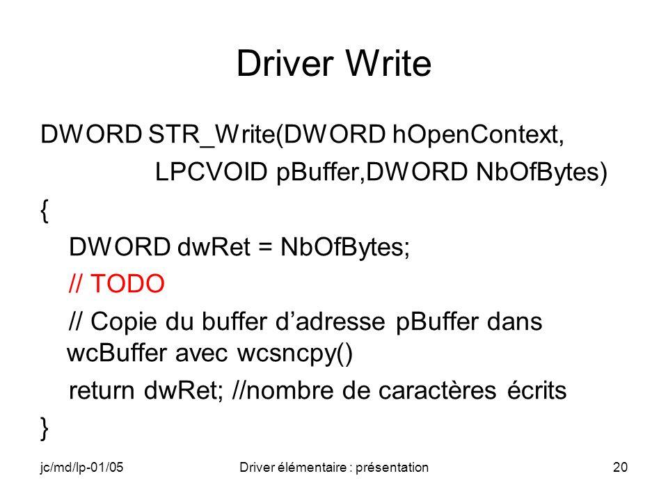 jc/md/lp-01/05Driver élémentaire : présentation20 Driver Write DWORD STR_Write(DWORD hOpenContext, LPCVOID pBuffer,DWORD NbOfBytes) { DWORD dwRet = NbOfBytes; // TODO // Copie du buffer dadresse pBuffer dans wcBuffer avec wcsncpy() return dwRet; //nombre de caractères écrits }