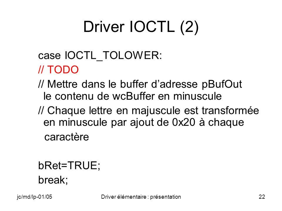 jc/md/lp-01/05Driver élémentaire : présentation22 Driver IOCTL (2) case IOCTL_TOLOWER: // TODO // Mettre dans le buffer dadresse pBufOut le contenu de wcBuffer en minuscule // Chaque lettre en majuscule est transformée en minuscule par ajout de 0x20 à chaque caractère bRet=TRUE; break;