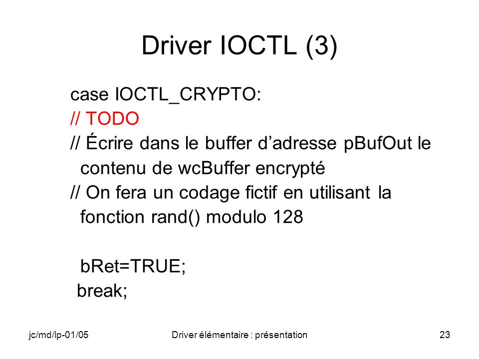 jc/md/lp-01/05Driver élémentaire : présentation23 Driver IOCTL (3) case IOCTL_CRYPTO: // TODO // Écrire dans le buffer dadresse pBufOut le contenu de wcBuffer encrypté // On fera un codage fictif en utilisant la fonction rand() modulo 128 bRet=TRUE; break;