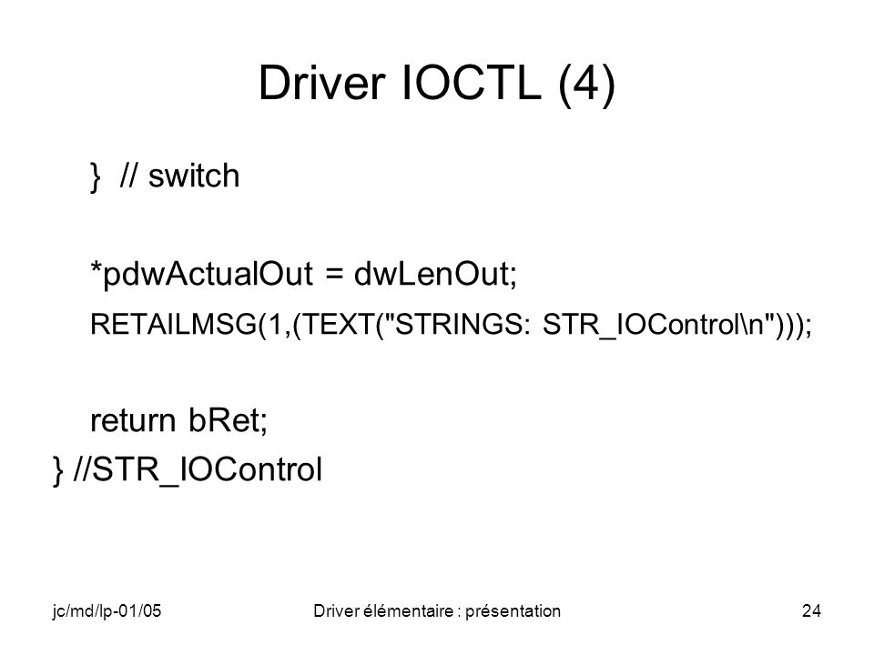 jc/md/lp-01/05Driver élémentaire : présentation24 Driver IOCTL (4) } // switch *pdwActualOut = dwLenOut; RETAILMSG(1,(TEXT( STRINGS: STR_IOControl\n ))); return bRet; } //STR_IOControl