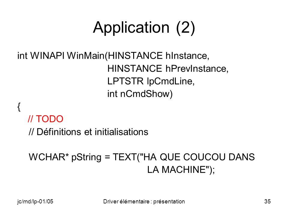 jc/md/lp-01/05Driver élémentaire : présentation35 Application (2) int WINAPI WinMain(HINSTANCE hInstance, HINSTANCE hPrevInstance, LPTSTR lpCmdLine, int nCmdShow) { // TODO // Définitions et initialisations WCHAR* pString = TEXT( HA QUE COUCOU DANS LA MACHINE );