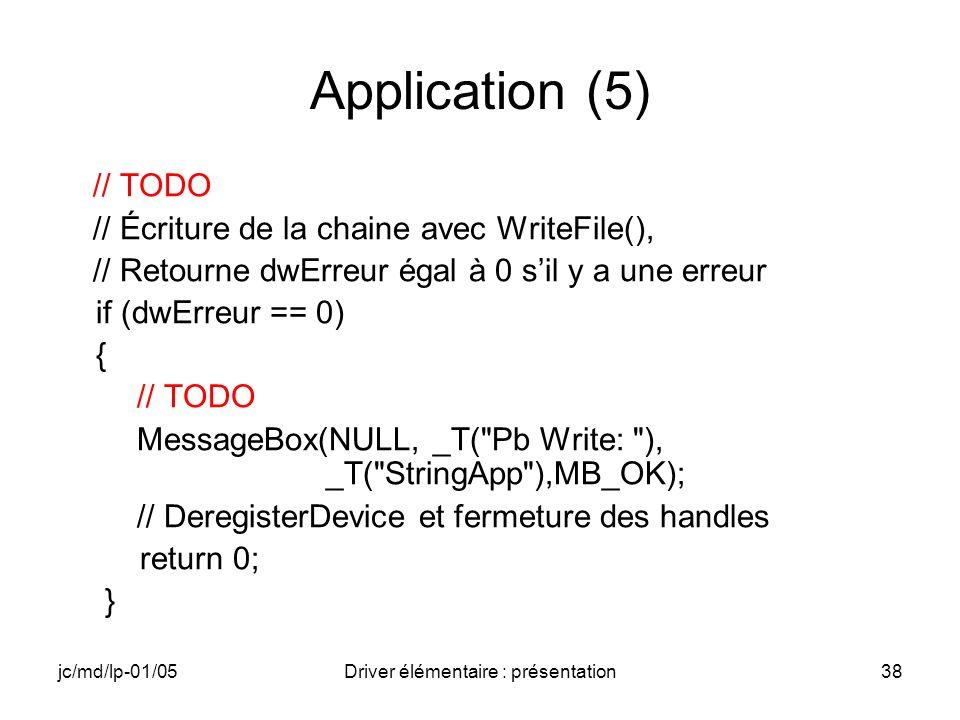 jc/md/lp-01/05Driver élémentaire : présentation38 Application (5) // TODO // Écriture de la chaine avec WriteFile(), // Retourne dwErreur égal à 0 sil y a une erreur if (dwErreur == 0) { // TODO MessageBox(NULL, _T( Pb Write: ), _T( StringApp ),MB_OK); // DeregisterDevice et fermeture des handles return 0; }