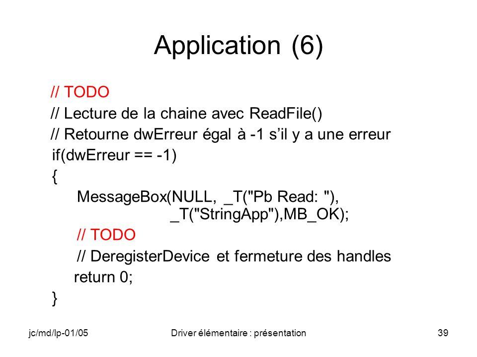 jc/md/lp-01/05Driver élémentaire : présentation39 Application (6) // TODO // Lecture de la chaine avec ReadFile() // Retourne dwErreur égal à -1 sil y a une erreur if(dwErreur == -1) { MessageBox(NULL, _T( Pb Read: ), _T( StringApp ),MB_OK); // TODO // DeregisterDevice et fermeture des handles return 0; }