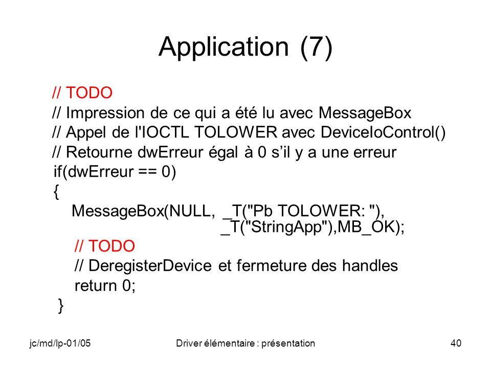 jc/md/lp-01/05Driver élémentaire : présentation40 Application (7) // TODO // Impression de ce qui a été lu avec MessageBox // Appel de l IOCTL TOLOWER avec DeviceIoControl() // Retourne dwErreur égal à 0 sil y a une erreur if(dwErreur == 0) { MessageBox(NULL, _T( Pb TOLOWER: ), _T( StringApp ),MB_OK); // TODO // DeregisterDevice et fermeture des handles return 0; }