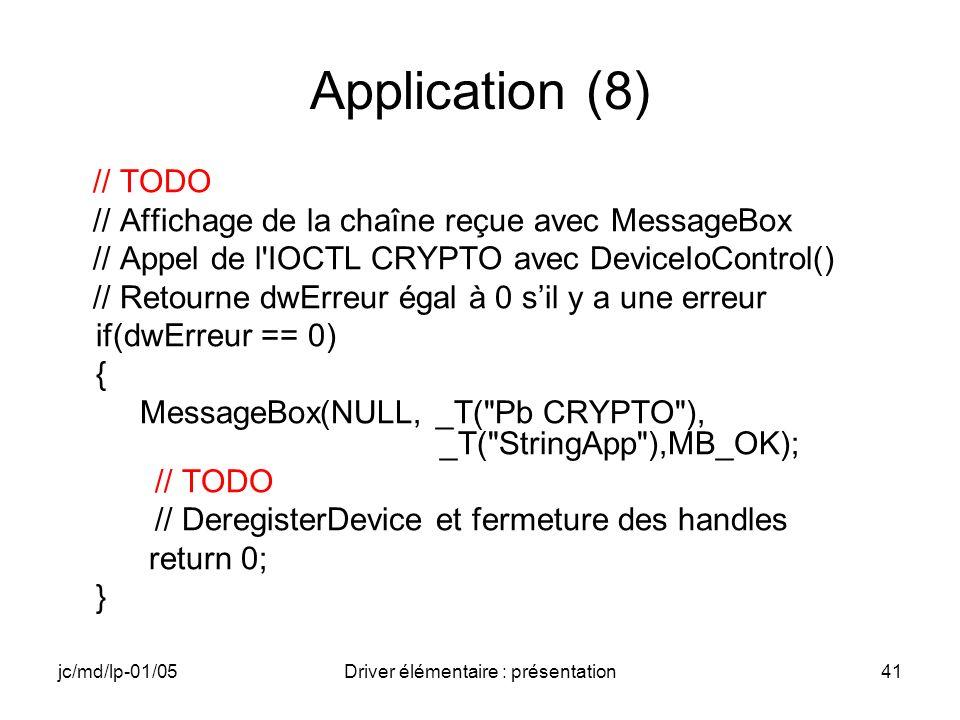 jc/md/lp-01/05Driver élémentaire : présentation41 Application (8) // TODO // Affichage de la chaîne reçue avec MessageBox // Appel de l IOCTL CRYPTO avec DeviceIoControl() // Retourne dwErreur égal à 0 sil y a une erreur if(dwErreur == 0) { MessageBox(NULL, _T( Pb CRYPTO ), _T( StringApp ),MB_OK); // TODO // DeregisterDevice et fermeture des handles return 0; }
