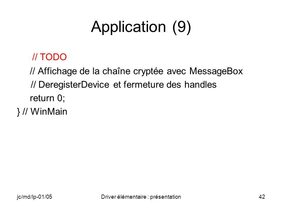 jc/md/lp-01/05Driver élémentaire : présentation42 Application (9) // TODO // Affichage de la chaîne cryptée avec MessageBox // DeregisterDevice et fermeture des handles return 0; } // WinMain