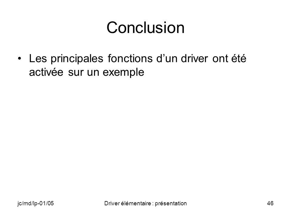 jc/md/lp-01/05Driver élémentaire : présentation46 Conclusion Les principales fonctions dun driver ont été activée sur un exemple