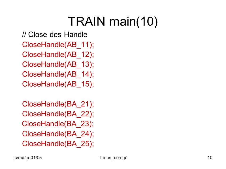 jc/md/lp-01/05Trains_corrigé10 TRAIN main(10) // Close des Handle CloseHandle(AB_11); CloseHandle(AB_12); CloseHandle(AB_13); CloseHandle(AB_14); CloseHandle(AB_15); CloseHandle(BA_21); CloseHandle(BA_22); CloseHandle(BA_23); CloseHandle(BA_24); CloseHandle(BA_25);