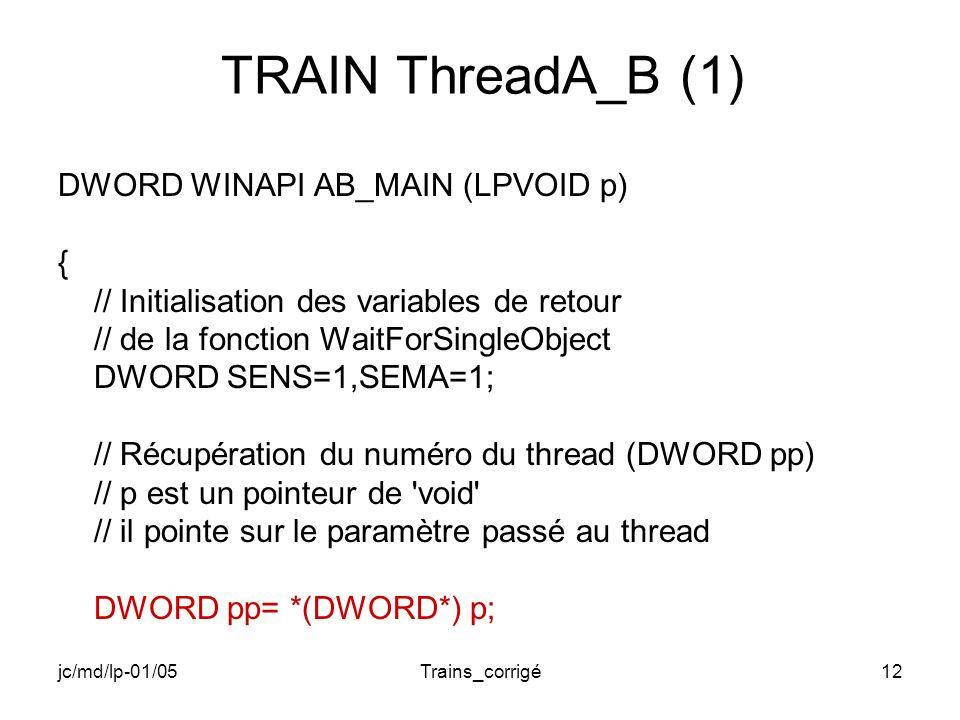 jc/md/lp-01/05Trains_corrigé12 TRAIN ThreadA_B (1) DWORD WINAPI AB_MAIN (LPVOID p) { // Initialisation des variables de retour // de la fonction WaitForSingleObject DWORD SENS=1,SEMA=1; // Récupération du numéro du thread (DWORD pp) // p est un pointeur de void // il pointe sur le paramètre passé au thread DWORD pp= *(DWORD*) p;