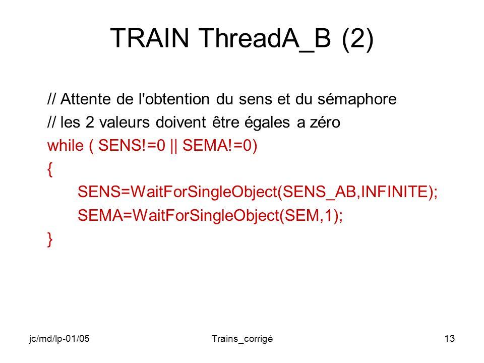jc/md/lp-01/05Trains_corrigé13 TRAIN ThreadA_B (2) // Attente de l obtention du sens et du sémaphore // les 2 valeurs doivent être égales a zéro while ( SENS!=0 || SEMA!=0) { SENS=WaitForSingleObject(SENS_AB,INFINITE); SEMA=WaitForSingleObject(SEM,1); }