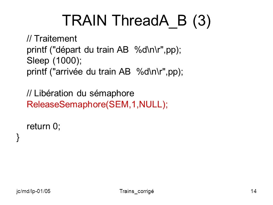 jc/md/lp-01/05Trains_corrigé14 TRAIN ThreadA_B (3) // Traitement printf ( départ du train AB %d\n\r ,pp); Sleep (1000); printf ( arrivée du train AB %d\n\r ,pp); // Libération du sémaphore ReleaseSemaphore(SEM,1,NULL); return 0; }