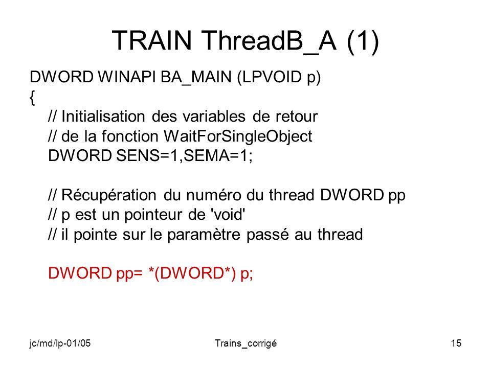 jc/md/lp-01/05Trains_corrigé15 TRAIN ThreadB_A (1) DWORD WINAPI BA_MAIN (LPVOID p) { // Initialisation des variables de retour // de la fonction WaitForSingleObject DWORD SENS=1,SEMA=1; // Récupération du numéro du thread DWORD pp // p est un pointeur de void // il pointe sur le paramètre passé au thread DWORD pp= *(DWORD*) p;