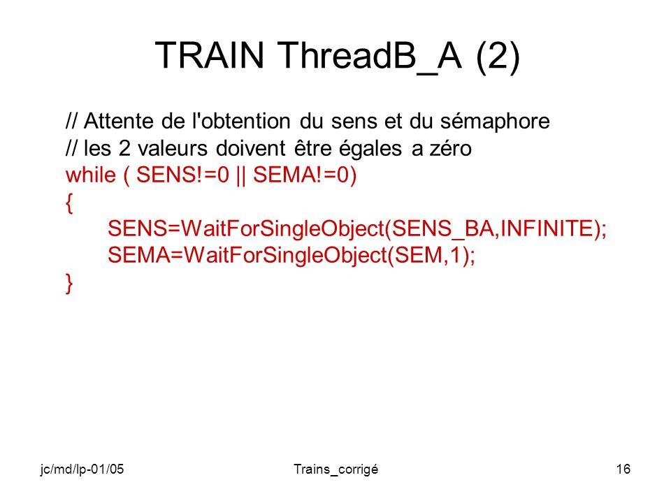 jc/md/lp-01/05Trains_corrigé16 TRAIN ThreadB_A (2) // Attente de l obtention du sens et du sémaphore // les 2 valeurs doivent être égales a zéro while ( SENS!=0 || SEMA!=0) { SENS=WaitForSingleObject(SENS_BA,INFINITE); SEMA=WaitForSingleObject(SEM,1); }