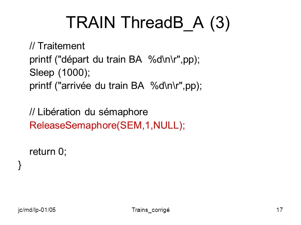 jc/md/lp-01/05Trains_corrigé17 TRAIN ThreadB_A (3) // Traitement printf ( départ du train BA %d\n\r ,pp); Sleep (1000); printf ( arrivée du train BA %d\n\r ,pp); // Libération du sémaphore ReleaseSemaphore(SEM,1,NULL); return 0; }