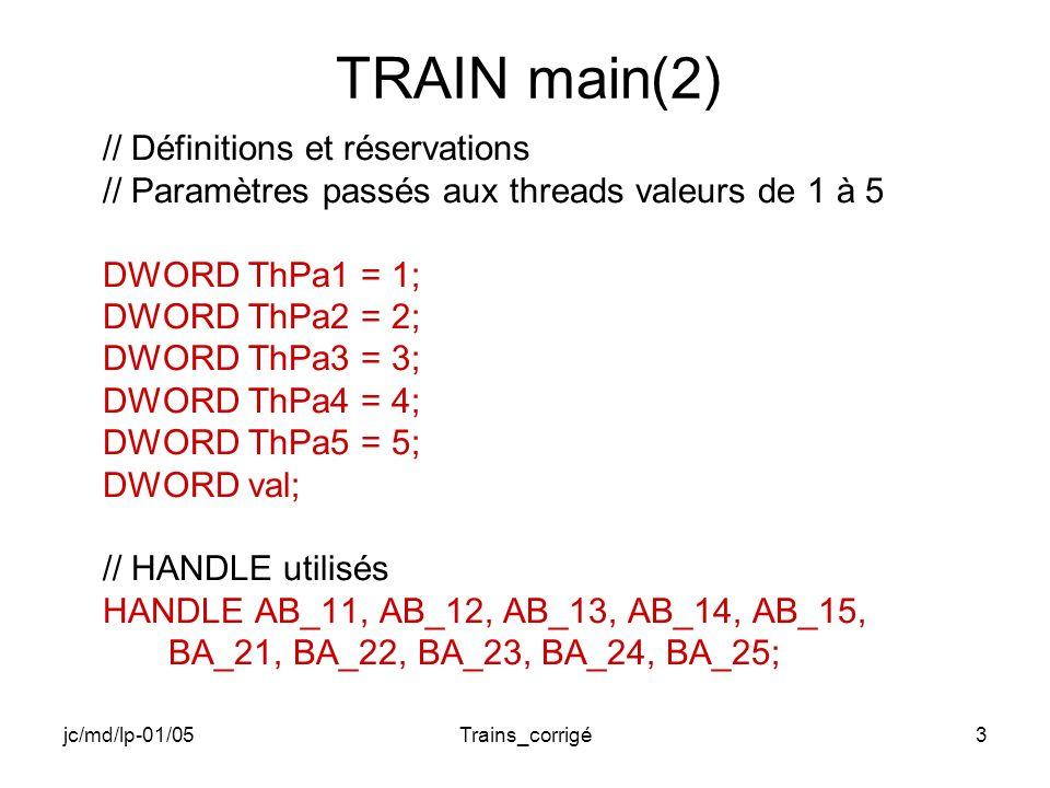 jc/md/lp-01/05Trains_corrigé3 TRAIN main(2) // Définitions et réservations // Paramètres passés aux threads valeurs de 1 à 5 DWORD ThPa1 = 1; DWORD ThPa2 = 2; DWORD ThPa3 = 3; DWORD ThPa4 = 4; DWORD ThPa5 = 5; DWORD val; // HANDLE utilisés HANDLE AB_11, AB_12, AB_13, AB_14, AB_15, BA_21, BA_22, BA_23, BA_24, BA_25;