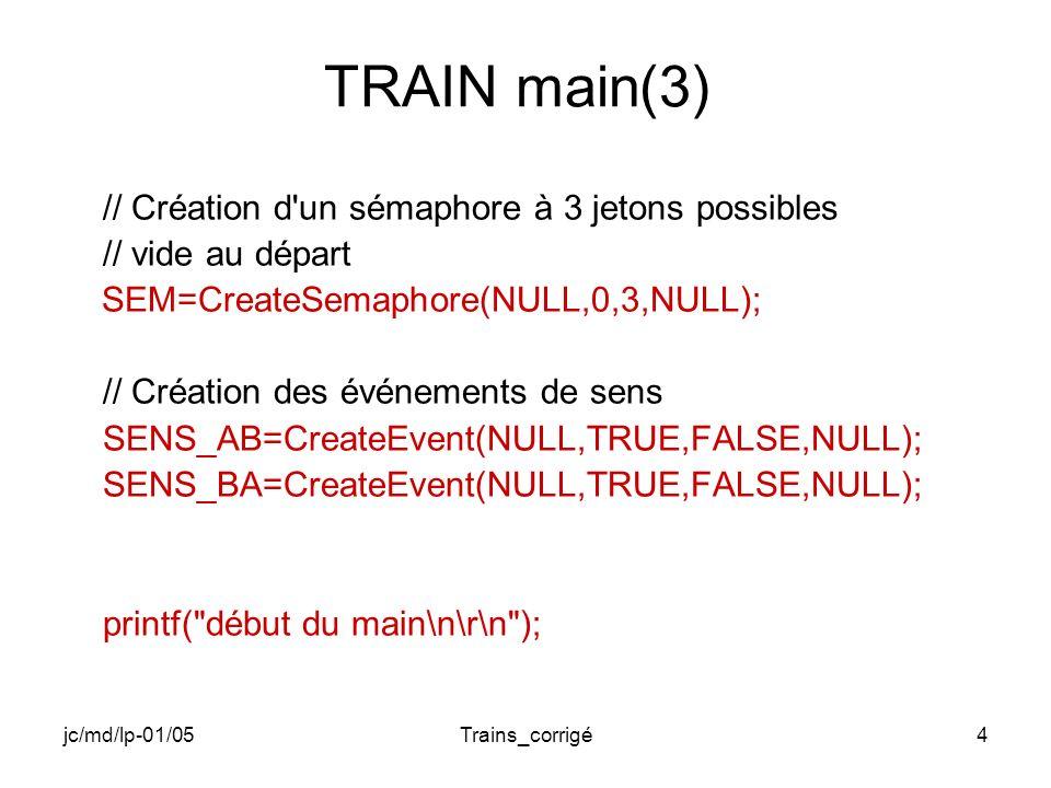 jc/md/lp-01/05Trains_corrigé5 TRAIN main(4) // Création des 10 Threads AB_11=CreateThread( 0, 0, AB_MAIN, &ThPa1, 0, 0); AB_12=CreateThread( 0, 0, AB_MAIN, &ThPa2, 0, 0); AB_13=CreateThread( 0, 0, AB_MAIN, &ThPa3, 0, 0); AB_14=CreateThread( 0, 0, AB_MAIN, &ThPa4, 0, 0); AB_15=CreateThread( 0, 0, AB_MAIN, &ThPa5, 0, 0); BA_21=CreateThread( 0, 0, BA_MAIN, &ThPa1, 0, 0); BA_22=CreateThread( 0, 0, BA_MAIN, &ThPa2, 0, 0); BA_23=CreateThread( 0, 0, BA_MAIN, &ThPa3, 0, 0); BA_24=CreateThread( 0, 0, BA_MAIN, &ThPa4, 0, 0); BA_25=CreateThread( 0, 0, BA_MAIN, &ThPa5, 0, 0);