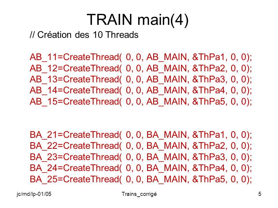 jc/md/lp-01/05Trains_corrigé6 TRAIN main(5) // Boucle principale do { // Attente avant depart de A vers B Sleep(1000); //Libération des 3 jetons ReleaseSemaphore(SEM,3,NULL); //Set de l Event de sens de A vers B SetEvent(SENS_AB); //Attente de 500 tics Sleep (500); //Reset de l Event de sens de A vers B ResetEvent(SENS_AB);