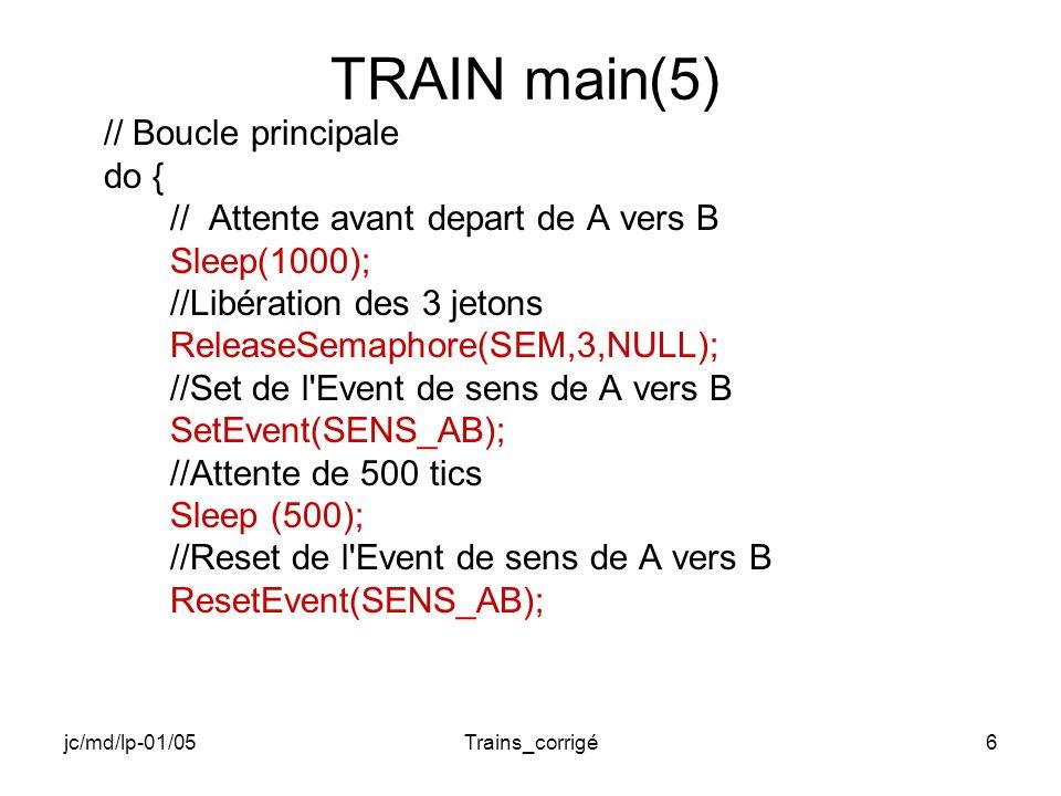 jc/md/lp-01/05Trains_corrigé7 TRAIN main(6) // Attente de l arrivée des trains // et récupération des 3 jetons WaitForSingleObject(SEM,INFINITE); // Attente avant départ de B vers A Sleep(1000); //Libération des 3 jetons ReleaseSemaphore(SEM,3,NULL);