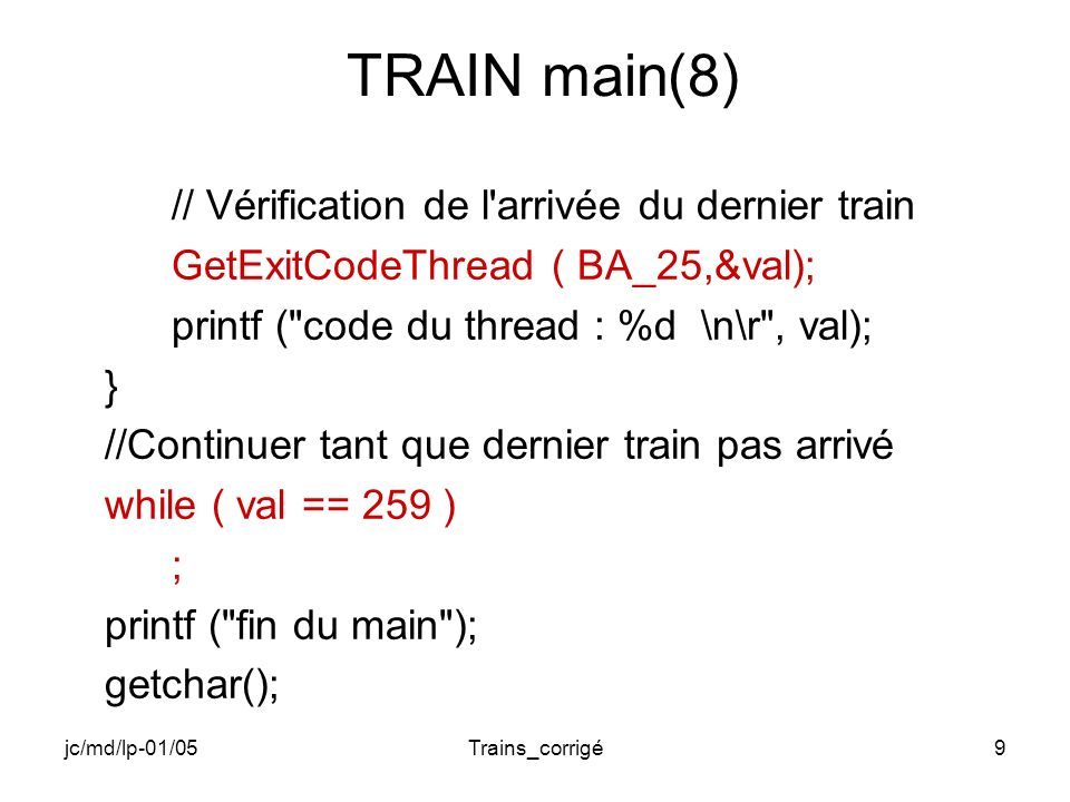 jc/md/lp-01/05Trains_corrigé9 TRAIN main(8) // Vérification de l arrivée du dernier train GetExitCodeThread ( BA_25,&val); printf ( code du thread : %d \n\r , val); } //Continuer tant que dernier train pas arrivé while ( val == 259 ) ; printf ( fin du main ); getchar();