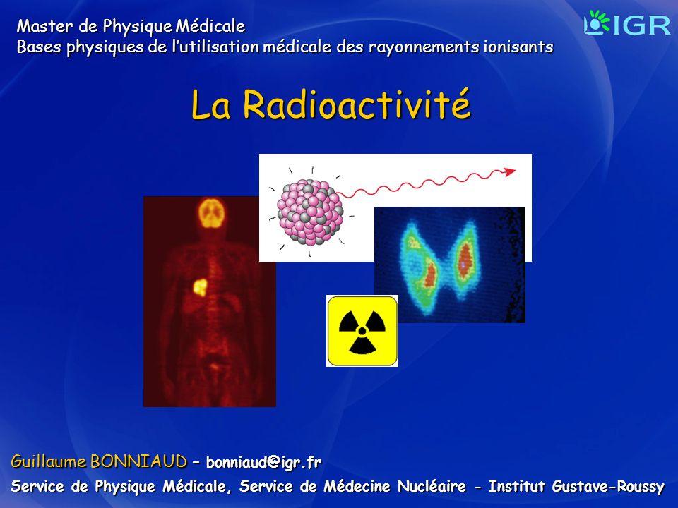 Guillaume BONNIAUD – bonniaud@igr.fr Service de Physique Médicale, Service de Médecine Nucléaire - Institut Gustave-Roussy La Radioactivité Master de
