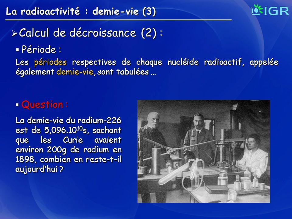 La radioactivité : demie-vie (3) Calcul de décroissance (2) : Calcul de décroissance (2) : Période : Période : Les périodes respectives de chaque nucl