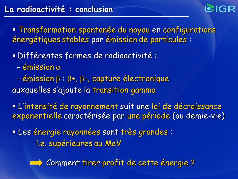 La radioactivité : conclusion Transformation spontanée du noyau en configurations énergétiques stables par émission de particules : Transformation spo
