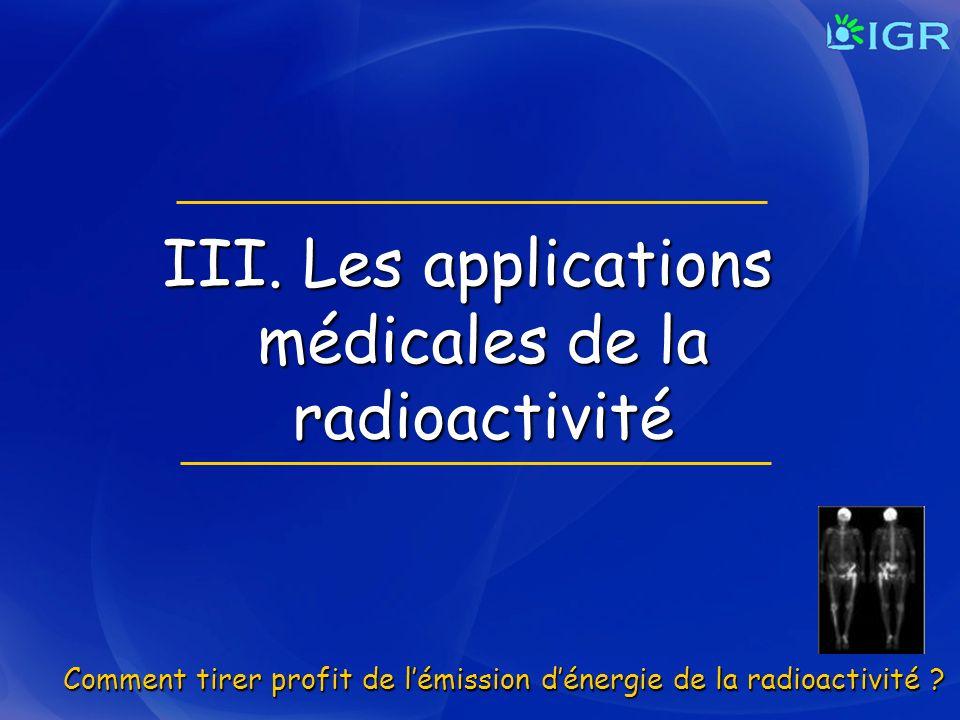 III. Les applications médicales de la radioactivité Comment tirer profit de lémission dénergie de la radioactivité ?