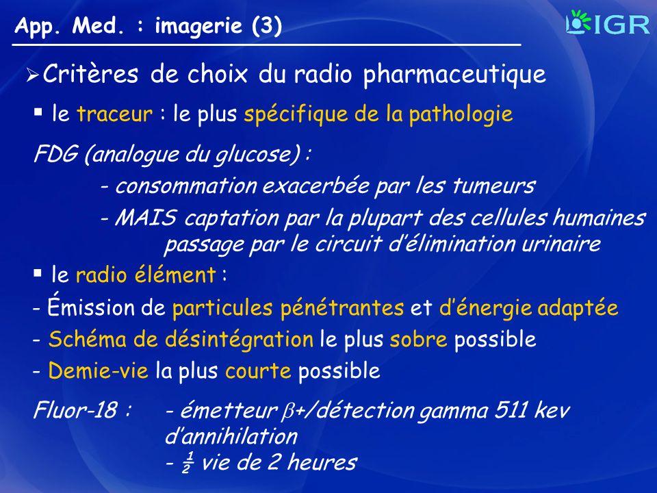 Critères de choix du radio pharmaceutique le traceur : le plus spécifique de la pathologie FDG (analogue du glucose) : - consommation exacerbée par le