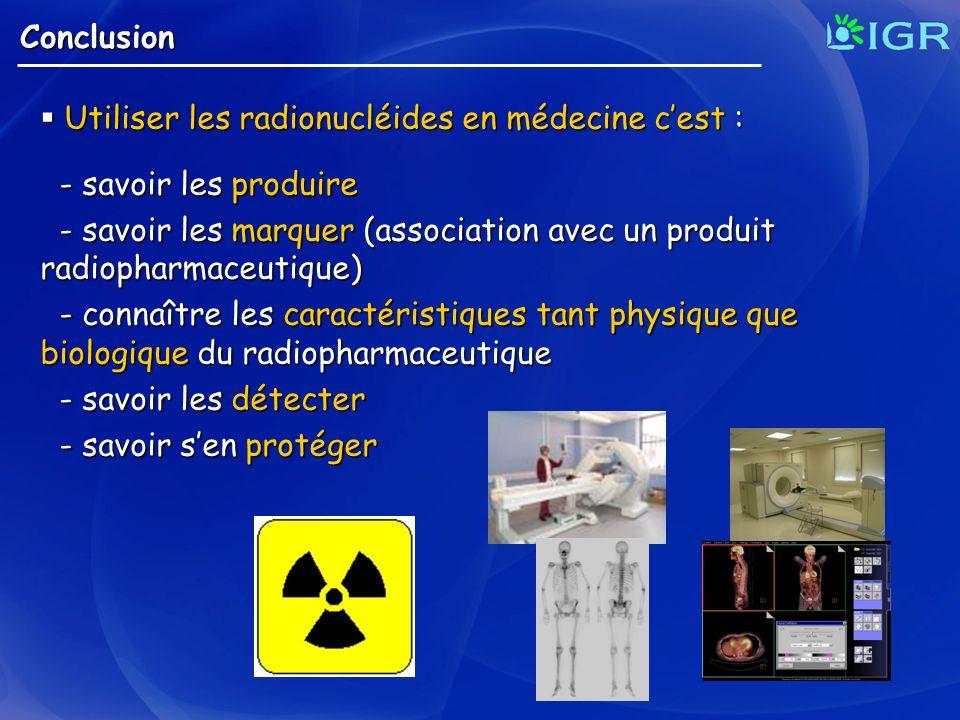 Conclusion Utiliser les radionucléides en médecine cest : Utiliser les radionucléides en médecine cest : - savoir les produire - savoir les produire -