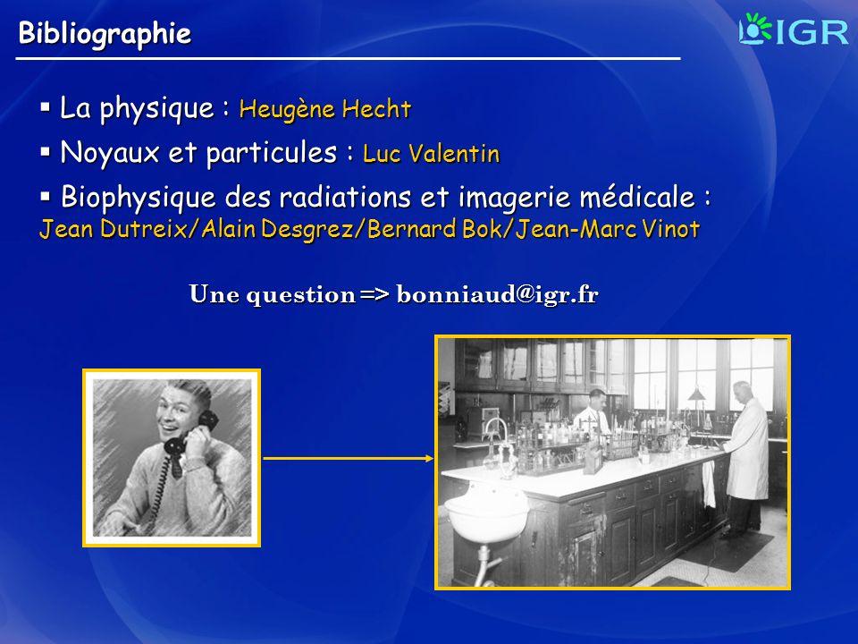 Bibliographie La physique : Heugène Hecht La physique : Heugène Hecht Noyaux et particules : Luc Valentin Noyaux et particules : Luc Valentin Biophysi