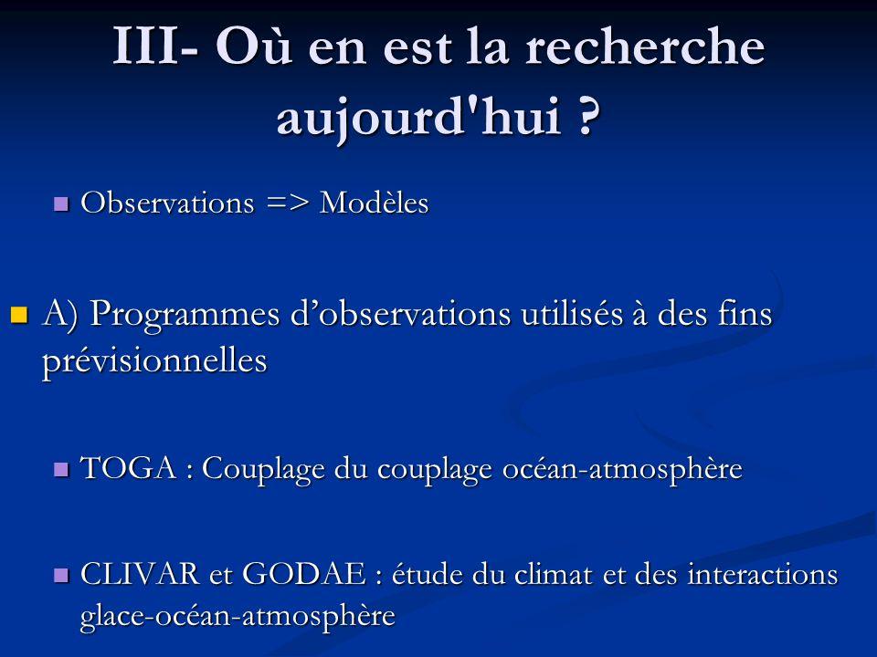 III- Où en est la recherche aujourd'hui ? Observations => Modèles Observations => Modèles A) Programmes dobservations utilisés à des fins prévisionnel