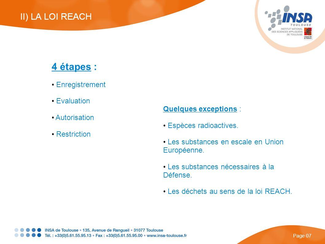 4 étapes : Enregistrement Evaluation Autorisation Restriction Page 07 II) LA LOI REACH Quelques exceptions : Espèces radioactives. Les substances en e