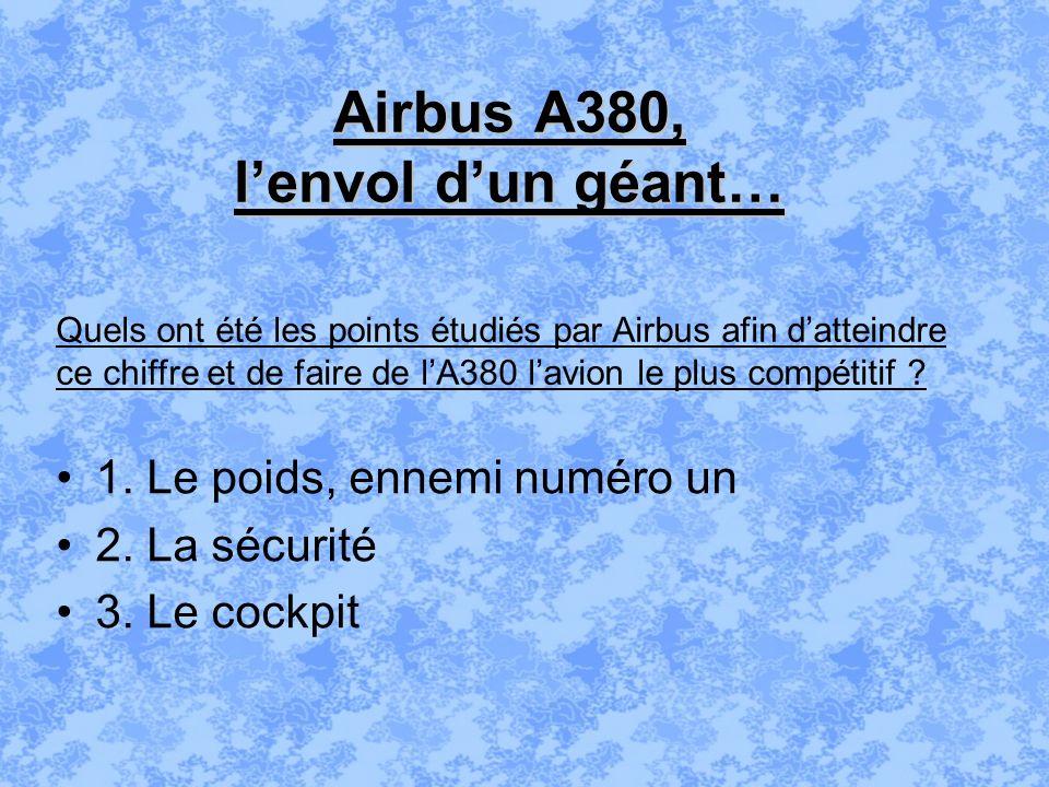 Airbus A380, lenvol dun géant… 1. Le poids, ennemi numéro un 2. La sécurité 3. Le cockpit Quels ont été les points étudiés par Airbus afin datteindre