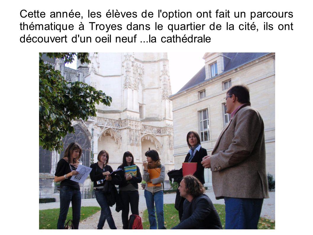 Cette année, les élèves de l option ont fait un parcours thématique à Troyes dans le quartier de la cité, ils ont découvert d un oeil neuf...la cathédrale