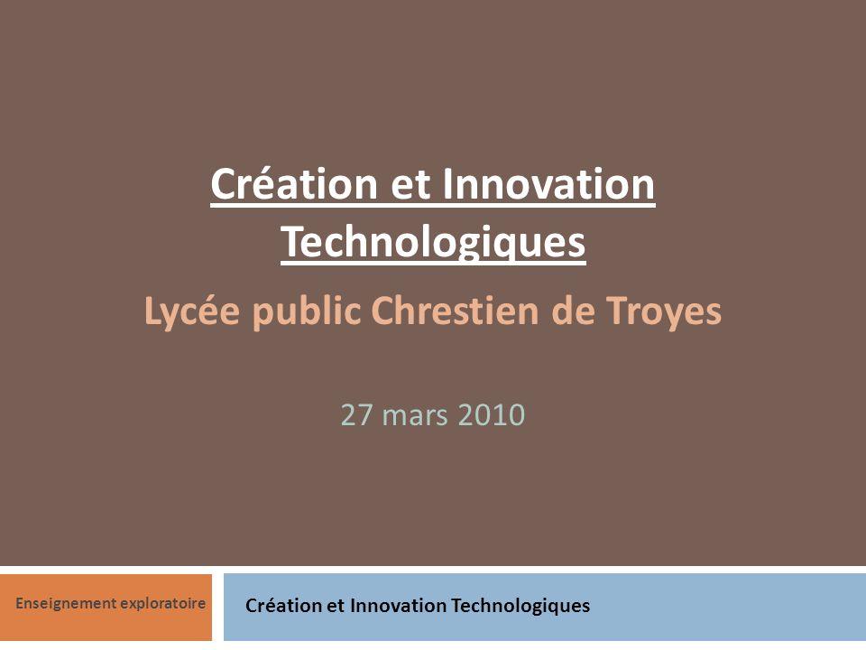 Création et Innovation Technologiques Enseignement exploratoire Création et Innovation Technologiques Lycée public Chrestien de Troyes 27 mars 2010