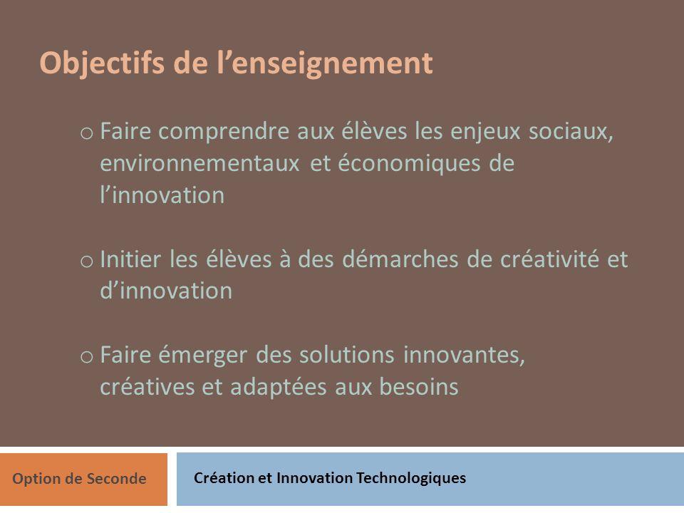 Création et Innovation Technologiques Option de Seconde Objectifs de lenseignement o Faire comprendre aux élèves les enjeux sociaux, environnementaux et économiques de linnovation o Initier les élèves à des démarches de créativité et dinnovation o Faire émerger des solutions innovantes, créatives et adaptées aux besoins