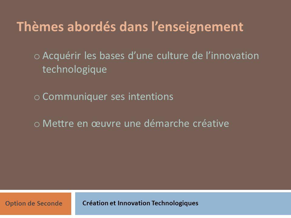 Création et Innovation Technologiques Option de Seconde Thèmes abordés dans lenseignement o Acquérir les bases dune culture de linnovation technologique o Communiquer ses intentions o Mettre en œuvre une démarche créative