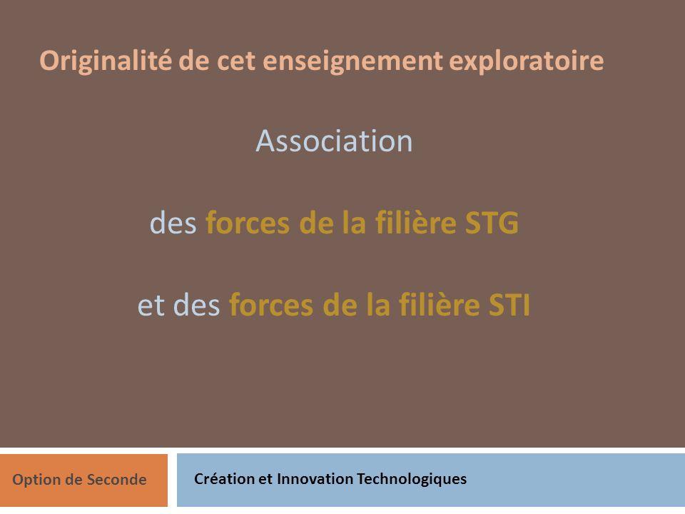 Création et Innovation Technologiques Option de Seconde Originalité de cet enseignement exploratoire Association des forces de la filière STG et des forces de la filière STI