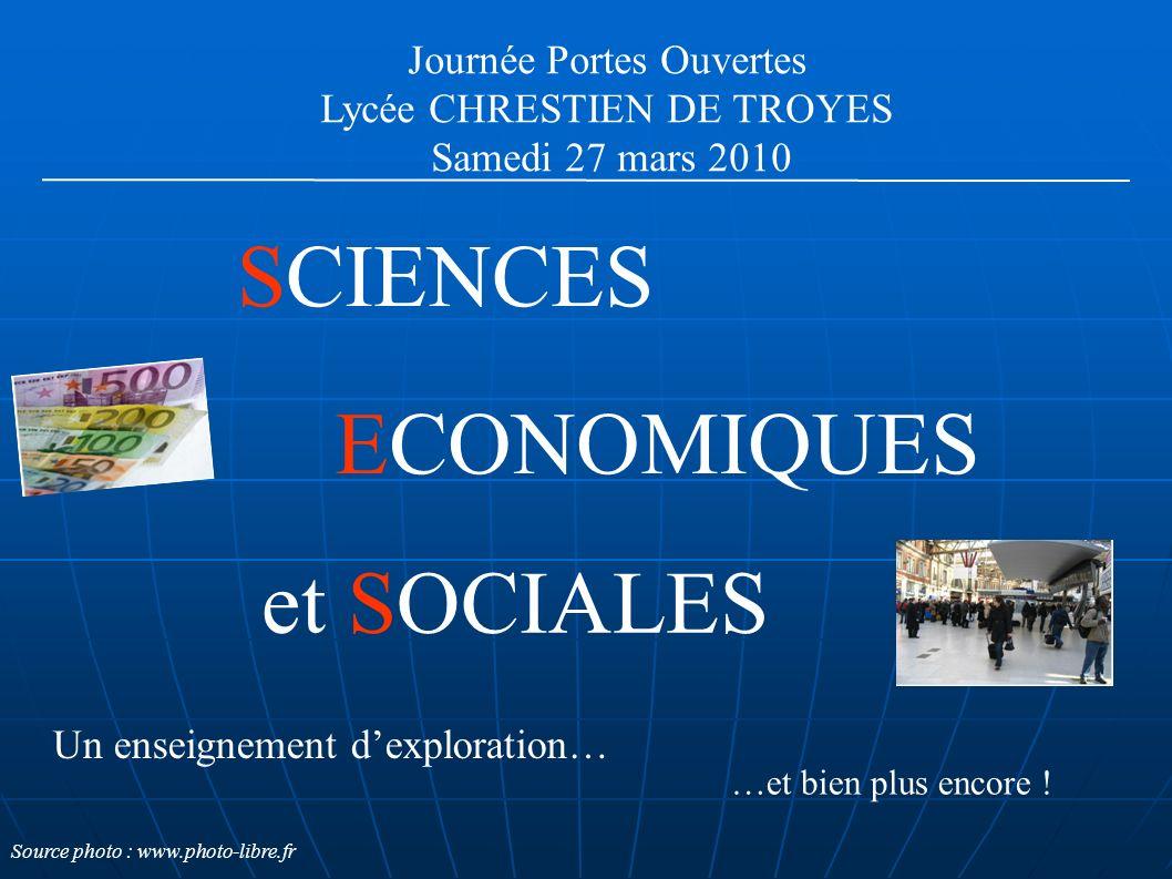 Journée Portes Ouvertes Lycée CHRESTIEN DE TROYES Samedi 27 mars 2010 ECONOMIQUES SCIENCES et SOCIALES Un enseignement dexploration… …et bien plus encore .