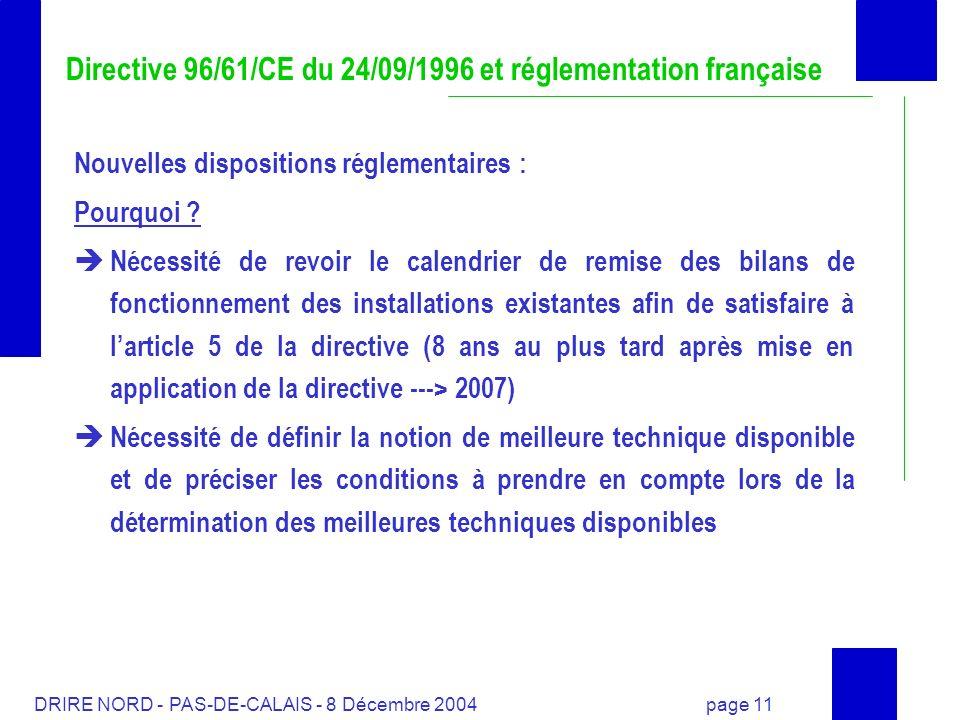 DRIRE NORD - PAS-DE-CALAIS - 8 Décembre 2004 page 11 Directive 96/61/CE du 24/09/1996 et réglementation française Nouvelles dispositions réglementaire