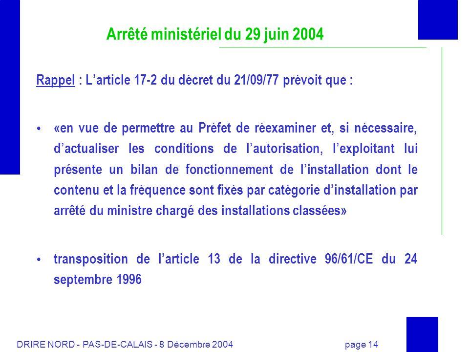 DRIRE NORD - PAS-DE-CALAIS - 8 Décembre 2004 page 14 Arrêté ministériel du 29 juin 2004 Rappel : Larticle 17-2 du décret du 21/09/77 prévoit que : «en